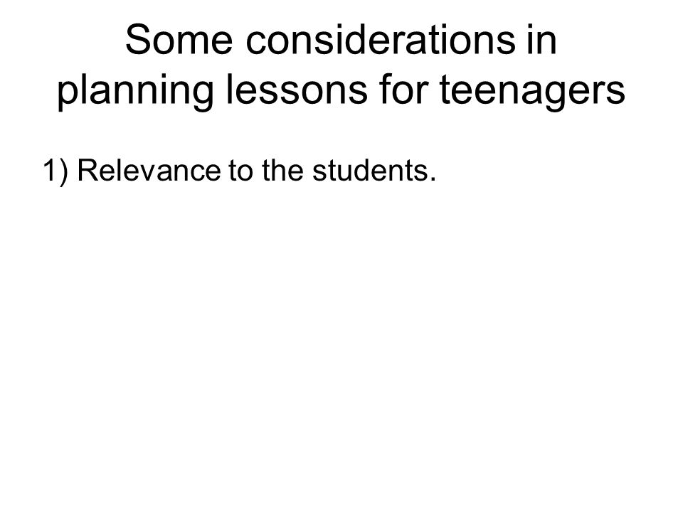 Some considerations in planning lessons for teenagers 1) Relevance to the students.