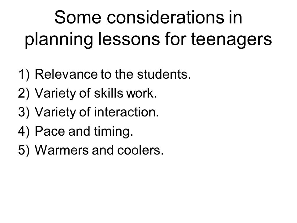 Some considerations in planning lessons for teenagers 1)Relevance to the students.