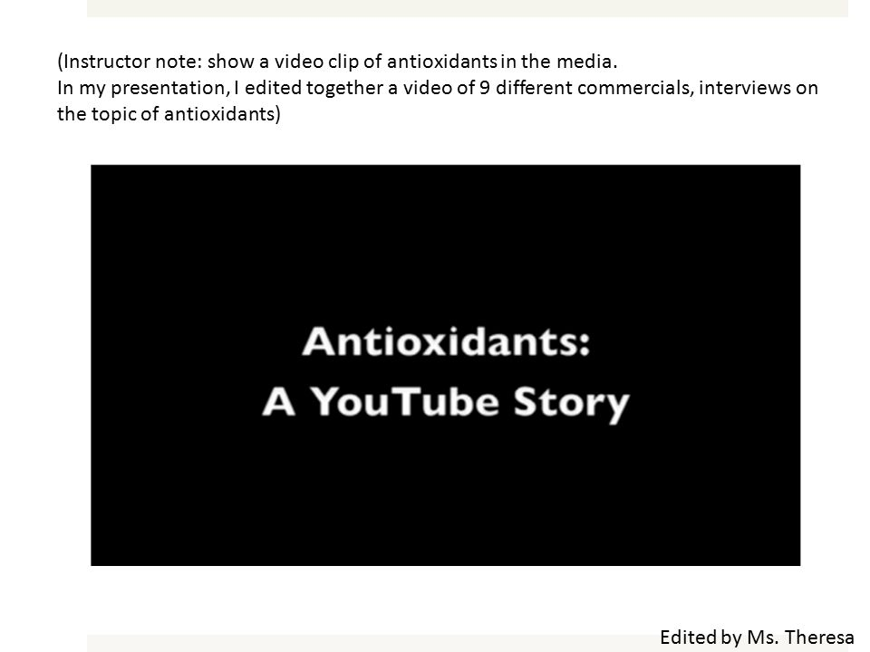 Edited by Ms. Theresa (Instructor note: show a video clip of antioxidants in the media.