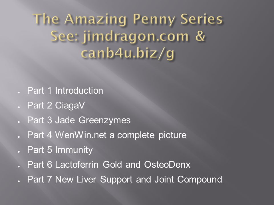 ● Part 1 Introduction ● Part 2 CiagaV ● Part 3 Jade Greenzymes ● Part 4 WenWin.net a complete picture ● Part 5 Immunity ● Part 6 Lactoferrin Gold and OsteoDenx ● Part 7 New Liver Support and Joint Compound