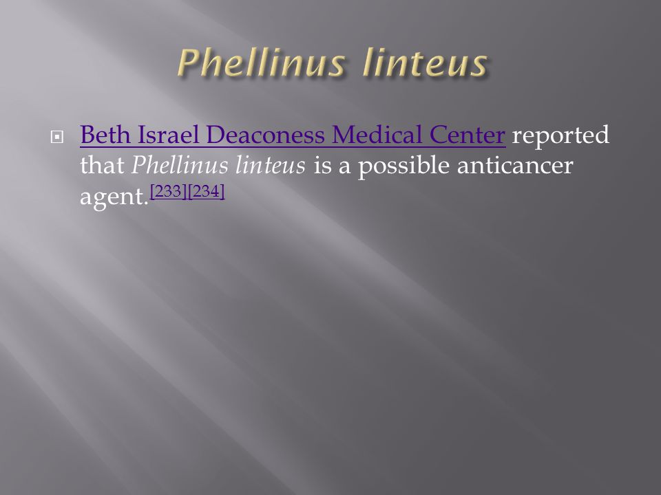  Beth Israel Deaconess Medical Center reported that Phellinus linteus is a possible anticancer agent.