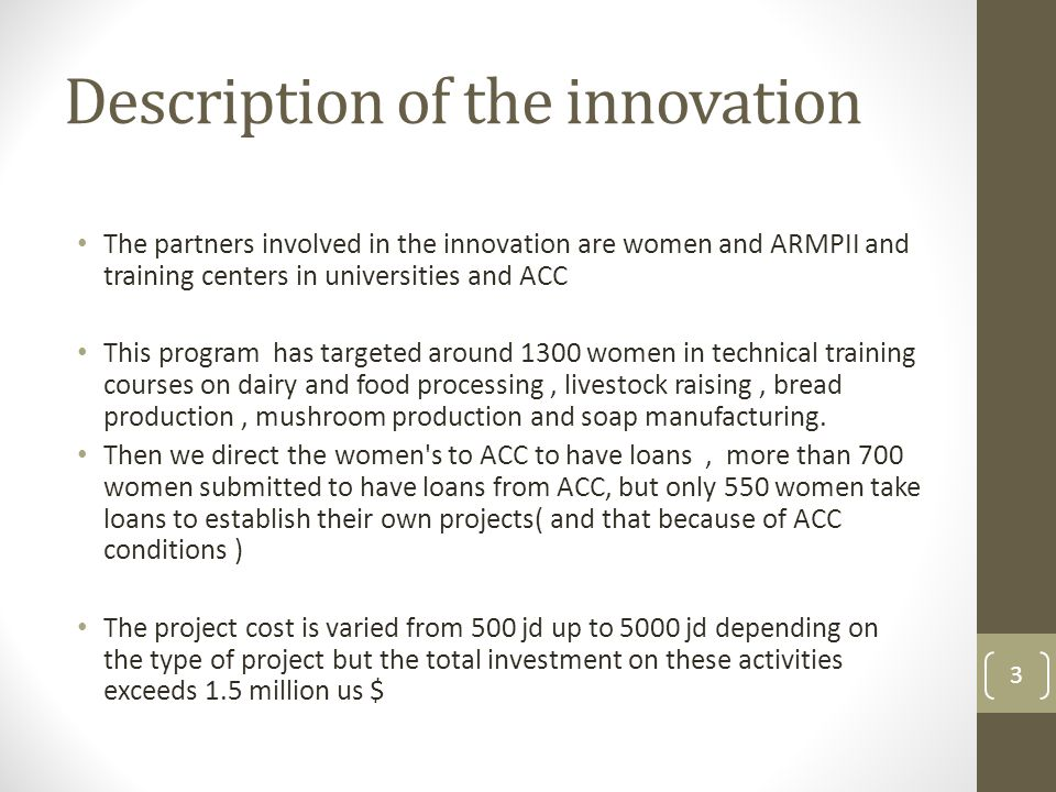 Description of the innovation The partners involved in the innovation are women and ARMPII and training centers in universities and ACC This program has targeted around 1300 women in technical training courses on dairy and food processing, livestock raising, bread production, mushroom production and soap manufacturing.
