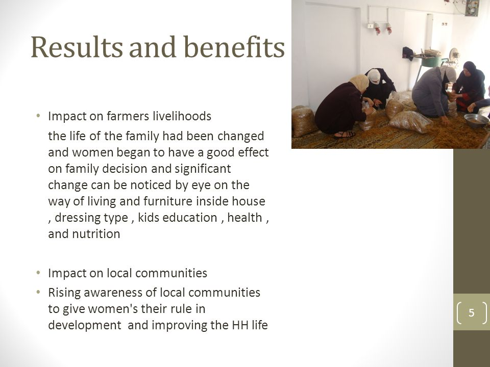 Results and benefits Impact on farmers livelihoods the life of the family had been changed and women began to have a good effect on family decision an