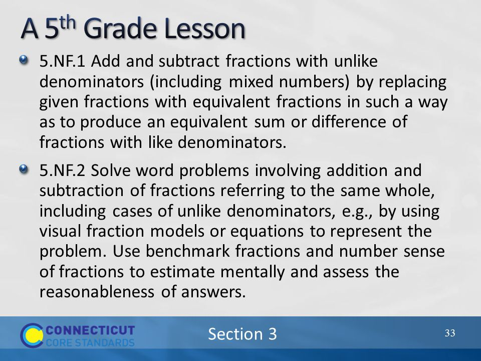 Section 3 5.NF.1 Add and subtract fractions with unlike denominators (including mixed numbers) by replacing given fractions with equivalent fractions in such a way as to produce an equivalent sum or difference of fractions with like denominators.