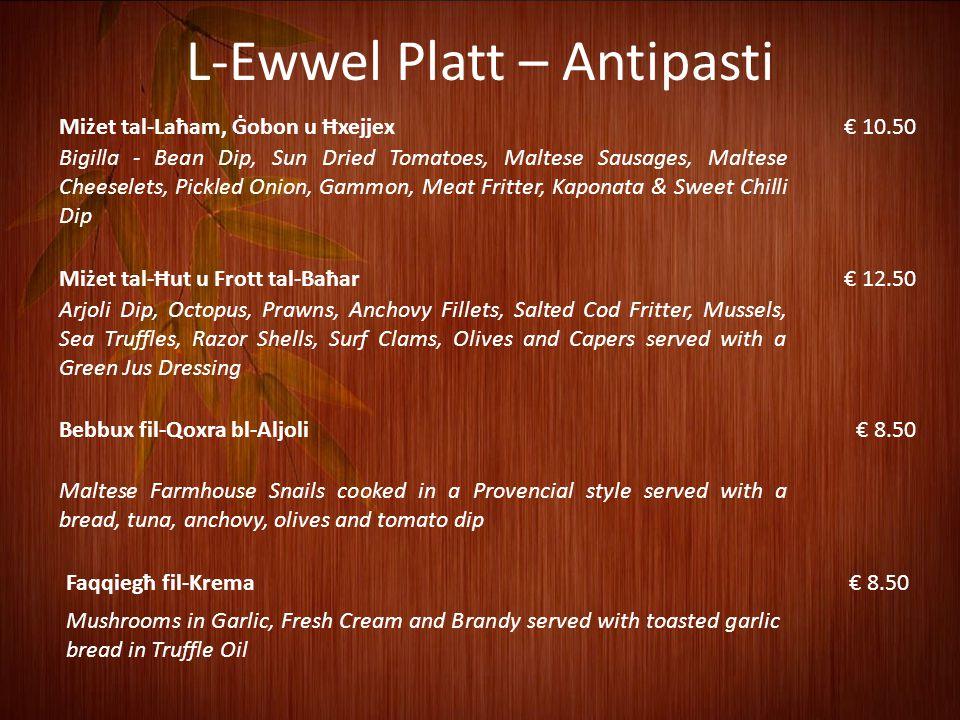 L-Ewwel Platt – Antipasti Miżet tal-Laħam, Ġobon u Ħxejjex€ 10.50 Bigilla - Bean Dip, Sun Dried Tomatoes, Maltese Sausages, Maltese Cheeselets, Pickled Onion, Gammon, Meat Fritter, Kaponata & Sweet Chilli Dip Miżet tal-Ħut u Frott tal-Baħar€ 12.50 Arjoli Dip, Octopus, Prawns, Anchovy Fillets, Salted Cod Fritter, Mussels, Sea Truffles, Razor Shells, Surf Clams, Olives and Capers served with a Green Jus Dressing Bebbux fil-Qoxra bl-Aljoli€ 8.50 Maltese Farmhouse Snails cooked in a Provencial style served with a bread, tuna, anchovy, olives and tomato dip Faqqiegħ fil-Krema€ 8.50 Mushrooms in Garlic, Fresh Cream and Brandy served with toasted garlic bread in Truffle Oil