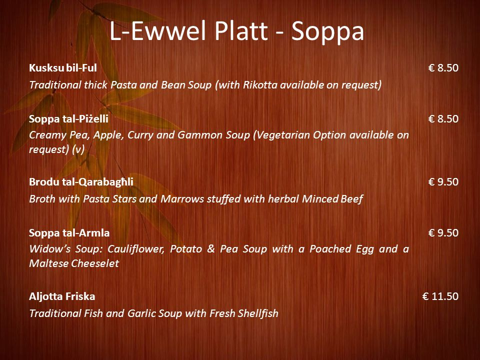 L-Ewwel Platt - Soppa Kusksu bil-Ful€ 8.50 Traditional thick Pasta and Bean Soup (with Rikotta available on request) Soppa tal-Piżelli€ 8.50 Creamy Pea, Apple, Curry and Gammon Soup (Vegetarian Option available on request) (v) Brodu tal-Qarabagħli€ 9.50 Broth with Pasta Stars and Marrows stuffed with herbal Minced Beef Soppa tal-Armla€ 9.50 Widow's Soup: Cauliflower, Potato & Pea Soup with a Poached Egg and a Maltese Cheeselet Aljotta Friska€ 11.50 Traditional Fish and Garlic Soup with Fresh Shellfish