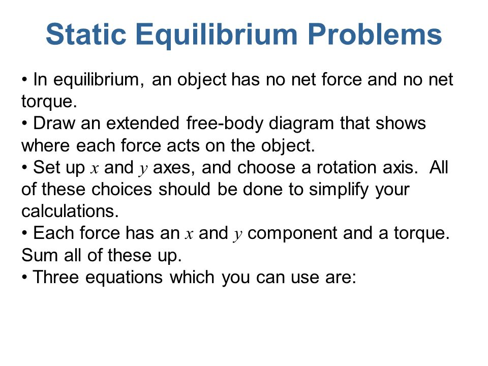 Static Equilibrium Problems In equilibrium, an object has no net force and no net torque. Draw an extended free-body diagram that shows where each for