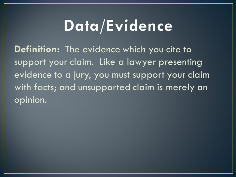 Definition: The evidence which you cite to support your claim. Like a lawyer presenting evidence to a jury, you must support your claim with facts; an