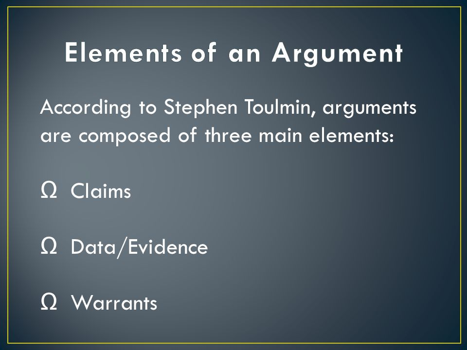 According to Stephen Toulmin, arguments are composed of three main elements: Ω Claims Ω Data/Evidence Ω Warrants