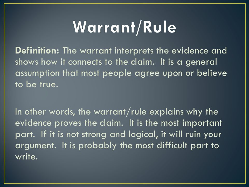 Definition: The warrant interprets the evidence and shows how it connects to the claim. It is a general assumption that most people agree upon or beli
