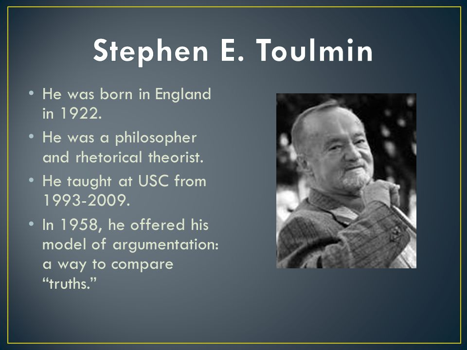 He was born in England in 1922. He was a philosopher and rhetorical theorist. He taught at USC from 1993-2009. In 1958, he offered his model of argume