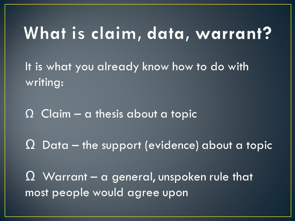 It is what you already know how to do with writing: Ω Claim – a thesis about a topic Ω Data – the support (evidence) about a topic Ω Warrant – a gener