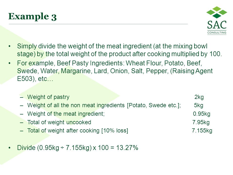 19 Example 3 Simply divide the weight of the meat ingredient (at the mixing bowl stage) by the total weight of the product after cooking multiplied by