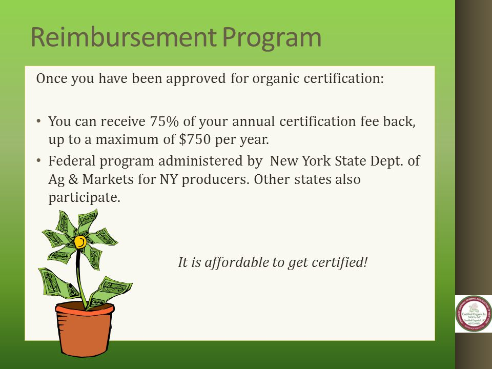 Reimbursement Program Once you have been approved for organic certification: You can receive 75% of your annual certification fee back, up to a maximu
