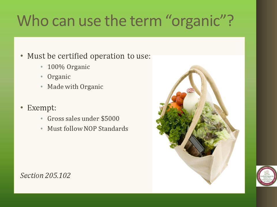 "Who can use the term ""organic""? Must be certified operation to use: 100% Organic Organic Made with Organic Exempt: Gross sales under $5000 Must follow"