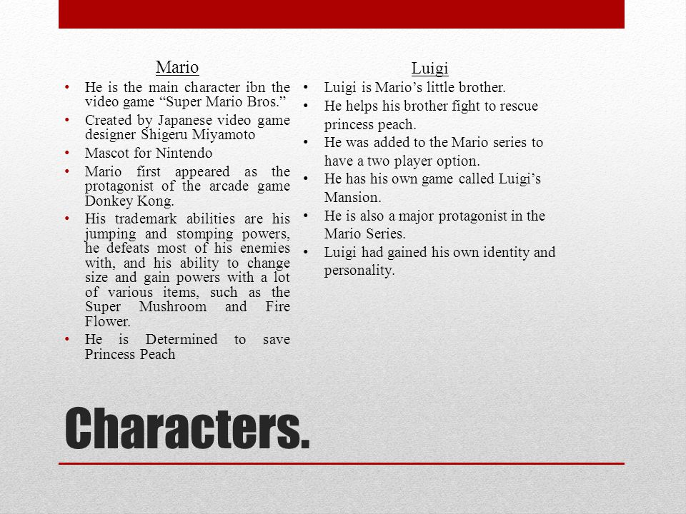 Bibliography… http://www.mariowiki.com/mario http://www.mariowiki.com/luigi http://www.mariowiki.com/Princess_Peach http://www.mariowiki.com/Princess_Daisy http://www.mariowiki.com/Bowser http://www.complexmag.ca/video-games/2012/05/the-15-most- stereotypical-characters-in-video-games/mario-mario-brothers http://www.complexmag.ca/video-games/2012/05/the-15-most- stereotypical-characters-in-video-games/mario-mario-brothers http://canon.umwblogs.org/2012/10/04/violence-in-super-mario/