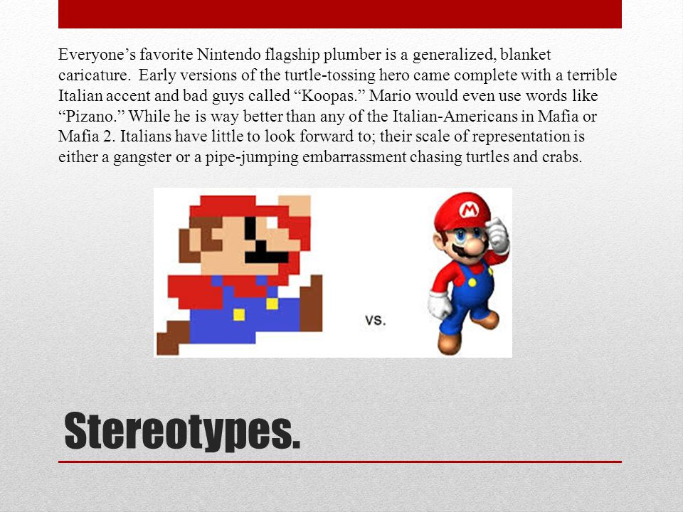 Stereotypes. Everyone's favorite Nintendo flagship plumber is a generalized, blanket caricature.