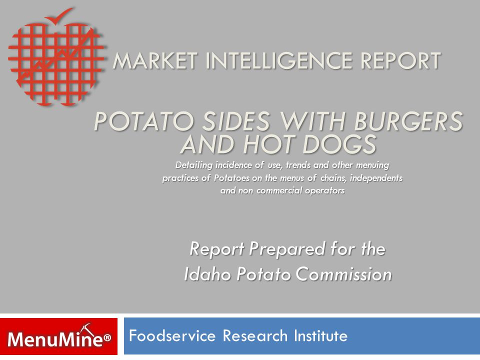 POTATO SIDES WITH BURGERS AND HOT DOGS Foodservice Research Institute Detailing incidence of use, trends and other menuing practices of Potatoes on the menus of chains, independents and non commercial operators Report Prepared for the Idaho Potato Commission MARKET INTELLIGENCE REPORT