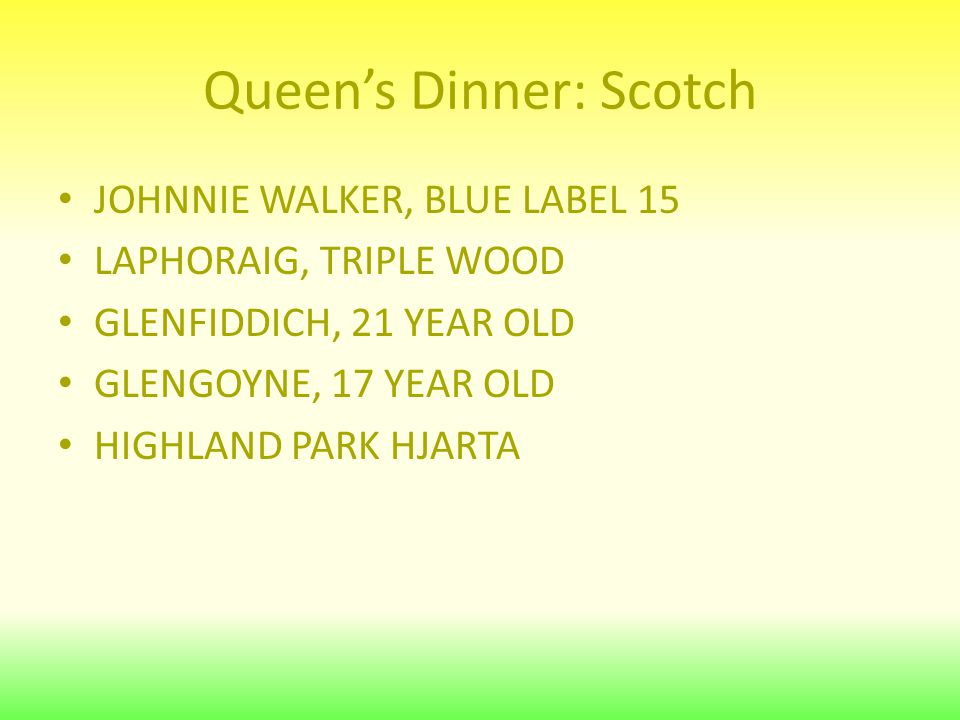 Queen's Dinner: Scotch JOHNNIE WALKER, BLUE LABEL 15 LAPHORAIG, TRIPLE WOOD GLENFIDDICH, 21 YEAR OLD GLENGOYNE, 17 YEAR OLD HIGHLAND PARK HJARTA