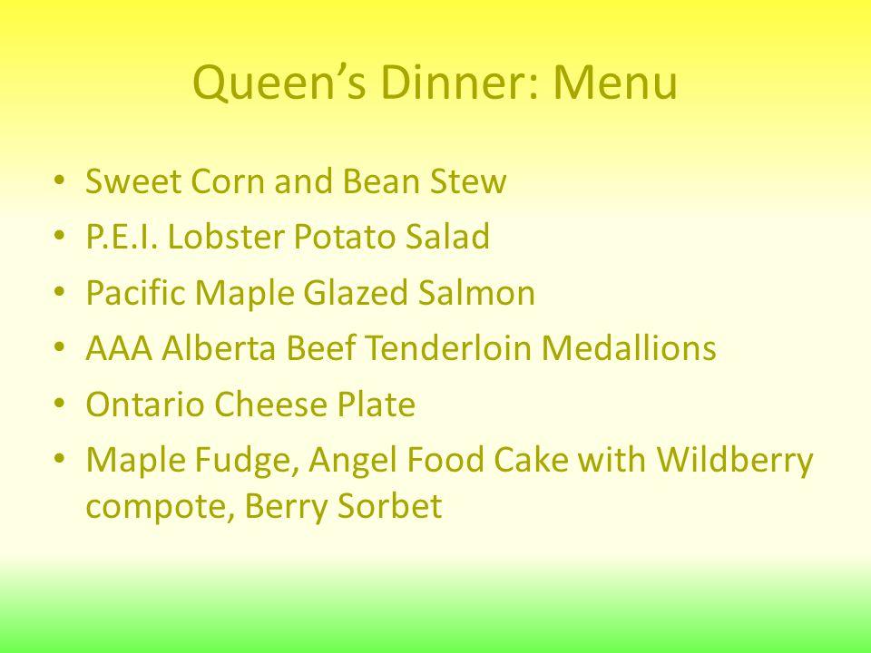 Queen's Dinner: Menu Sweet Corn and Bean Stew P.E.I. Lobster Potato Salad Pacific Maple Glazed Salmon AAA Alberta Beef Tenderloin Medallions Ontario C