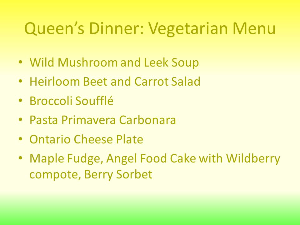 Queen's Dinner: Vegetarian Menu Wild Mushroom and Leek Soup Heirloom Beet and Carrot Salad Broccoli Soufflé Pasta Primavera Carbonara Ontario Cheese Plate Maple Fudge, Angel Food Cake with Wildberry compote, Berry Sorbet