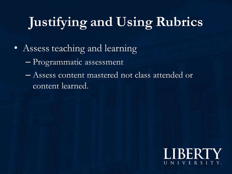 Justifying and Using Rubrics Assess teaching and learning – Programmatic assessment – Assess content mastered not class attended or content learned.