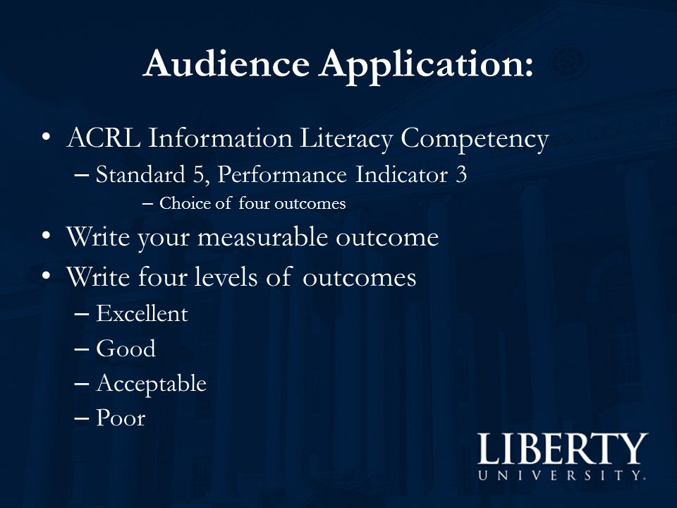 Audience Application: ACRL Information Literacy Competency – Standard 5, Performance Indicator 3 – Choice of four outcomes Write your measurable outcome Write four levels of outcomes – Excellent – Good – Acceptable – Poor