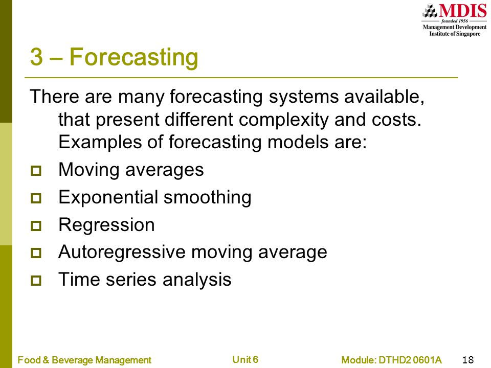 Module: DTHD2 0601AFood & Beverage Management Unit 6 18 3 – Forecasting There are many forecasting systems available, that present different complexit