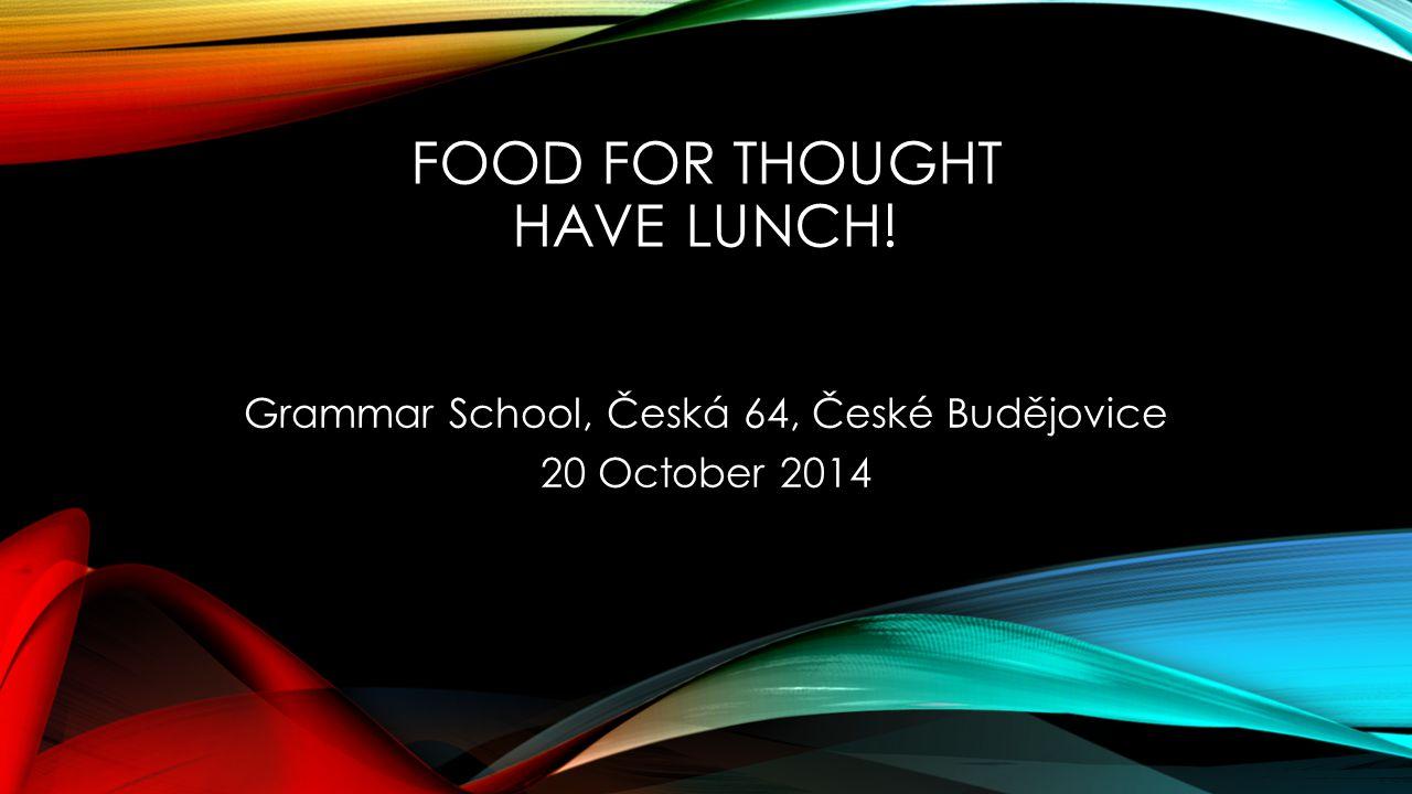 FOOD FOR THOUGHT HAVE LUNCH! Grammar School, Česká 64, České Budějovice 20 October 2014