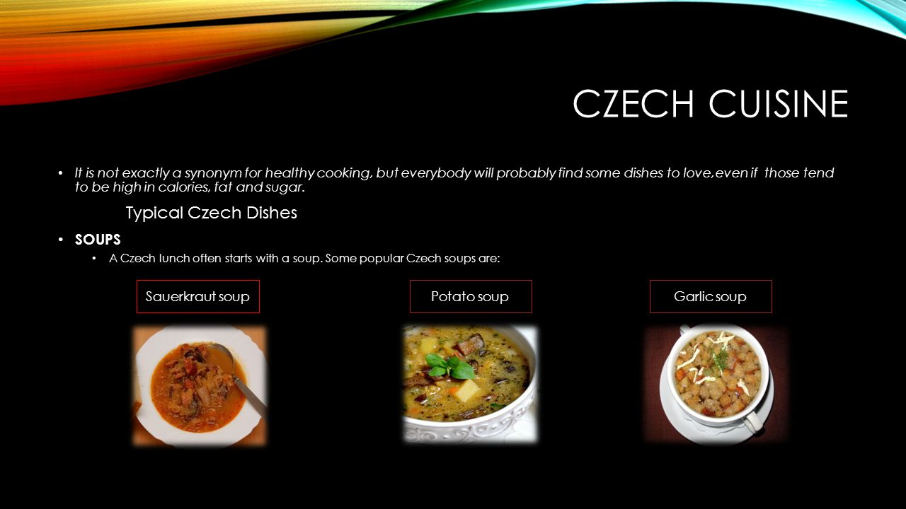 CZECH CUISINE It is not exactly a synonym for healthy cooking, but everybody will probably find some dishes to love,even if those tend to be high in calories, fat and sugar.