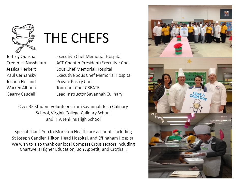 THE CHEFS Jeffrey Quasha Executive Chef Memorial Hospital Frederick Nussbaum ACF Chapter President/Executive Chef Jessica Herbert Sous Chef Memorial Hospital Paul Cernansky Executive Sous Chef Memorial Hospital Joshua Holland Private Pastry Chef Warren Albuna Tournant Chef CREATE Gearry Caudell Lead Instructor Savannah Culinary Over 35 Student volunteers from Savannah Tech Culinary School, VirginiaCollege Culinary School and H.V.