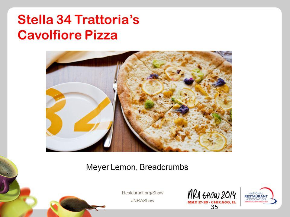 Restaurant.org/Show #NRAShow Stella 34 Trattoria's Cavolfiore Pizza Meyer Lemon, Breadcrumbs 35