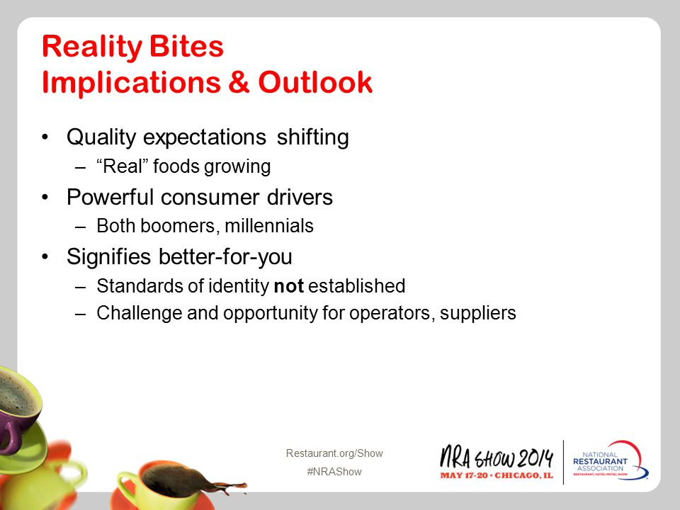 Restaurant.org/Show #NRAShow Reality Bites Implications & Outlook Quality expectations shifting – Real foods growing Powerful consumer drivers –Both boomers, millennials Signifies better-for-you –Standards of identity not established –Challenge and opportunity for operators, suppliers