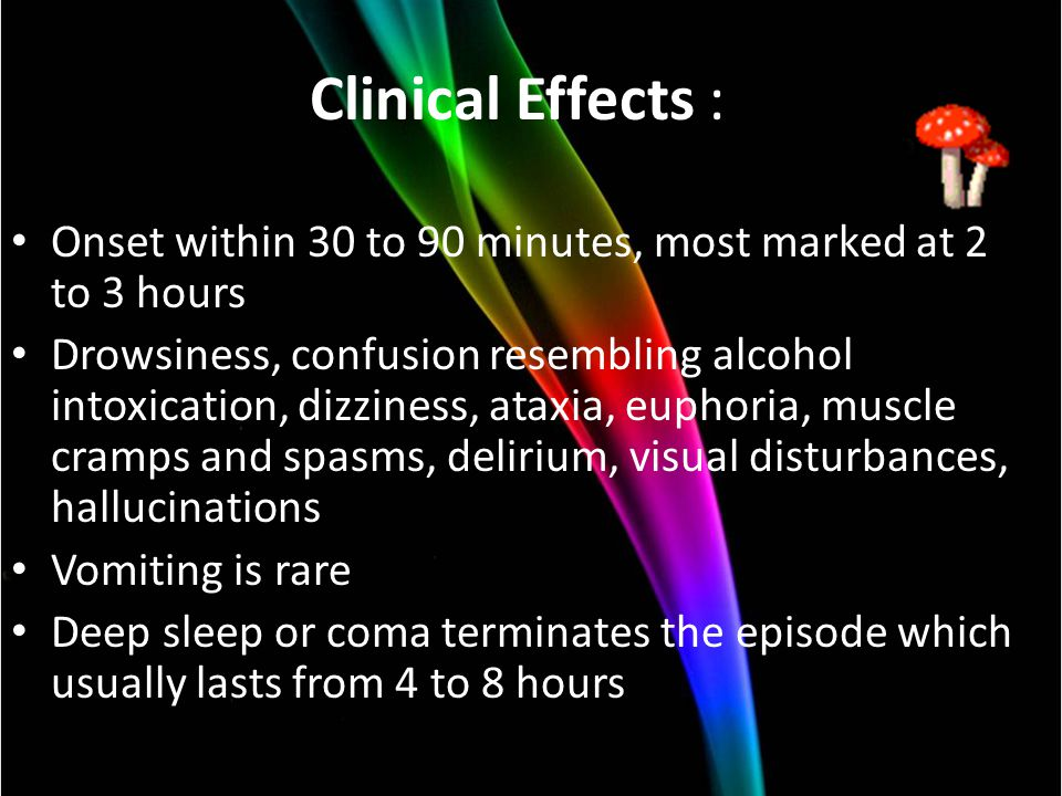 Clinical Effects : Onset within 30 to 90 minutes, most marked at 2 to 3 hours Drowsiness, confusion resembling alcohol intoxication, dizziness, ataxia, euphoria, muscle cramps and spasms, delirium, visual disturbances, hallucinations Vomiting is rare Deep sleep or coma terminates the episode which usually lasts from 4 to 8 hours