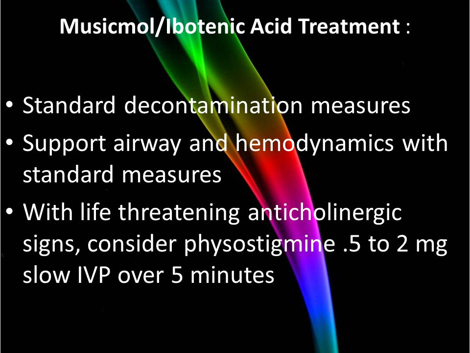 Musicmol/Ibotenic Acid Treatment : Standard decontamination measures Support airway and hemodynamics with standard measures With life threatening anticholinergic signs, consider physostigmine.5 to 2 mg slow IVP over 5 minutes