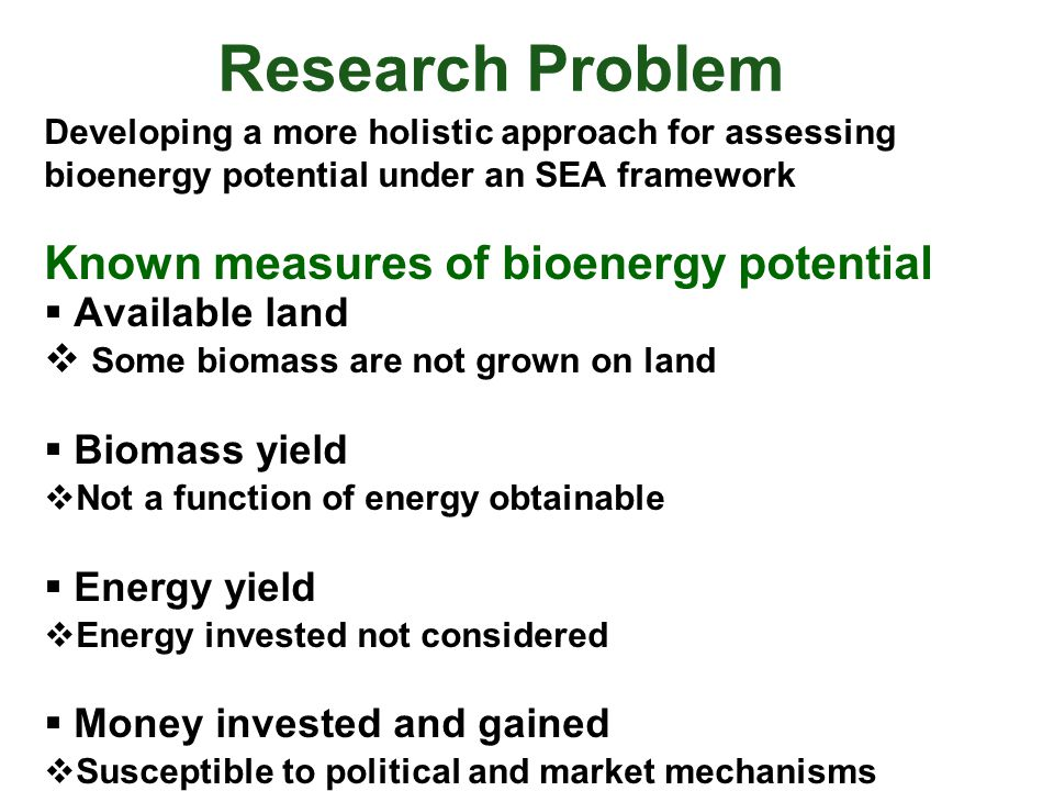 Research Problem Developing a more holistic approach for assessing bioenergy potential under an SEA framework Known measures of bioenergy potential  Available land  Some biomass are not grown on land  Biomass yield  Not a function of energy obtainable  Energy yield  Energy invested not considered  Money invested and gained  Susceptible to political and market mechanisms