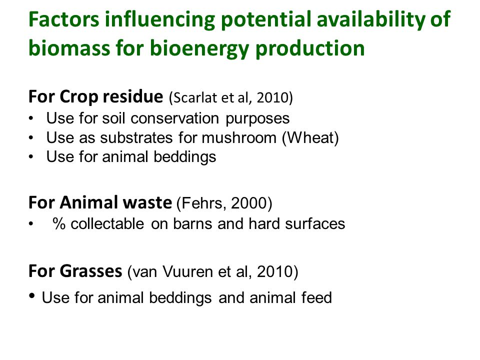 Factors influencing potential availability of biomass for bioenergy production For Crop residue (Scarlat et al, 2010) Use for soil conservation purposes Use as substrates for mushroom (Wheat) Use for animal beddings For Animal waste (Fehrs, 2000) % collectable on barns and hard surfaces For Grasses (van Vuuren et al, 2010) Use for animal beddings and animal feed