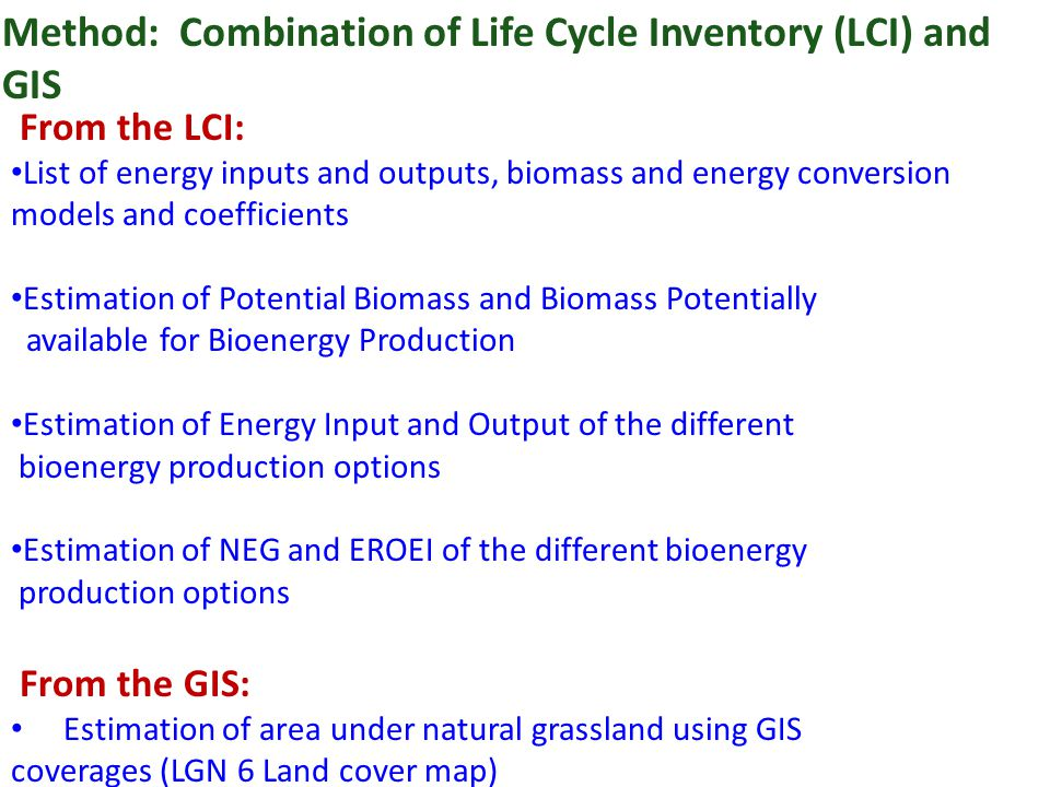 Method: Combination of Life Cycle Inventory (LCI) and GIS From the LCI: List of energy inputs and outputs, biomass and energy conversion models and coefficients Estimation of Potential Biomass and Biomass Potentially available for Bioenergy Production Estimation of Energy Input and Output of the different bioenergy production options Estimation of NEG and EROEI of the different bioenergy production options From the GIS: Estimation of area under natural grassland using GIS coverages (LGN 6 Land cover map)
