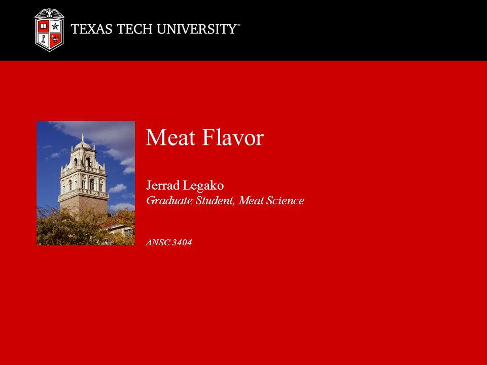 Meat Flavor Jerrad Legako Graduate Student, Meat Science ANSC 3404