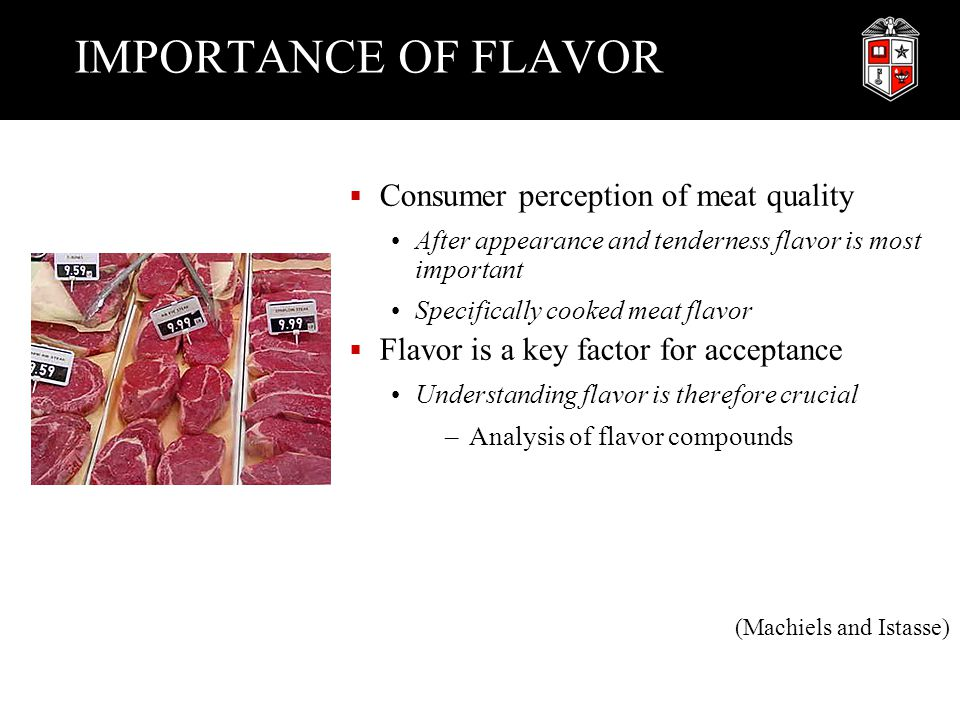 IMPORTANCE OF FLAVOR  Consumer perception of meat quality After appearance and tenderness flavor is most important Specifically cooked meat flavor 