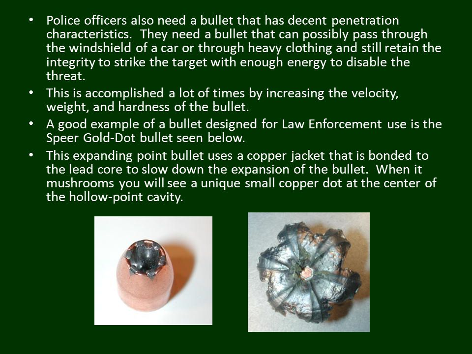 Police officers also need a bullet that has decent penetration characteristics. They need a bullet that can possibly pass through the windshield of a