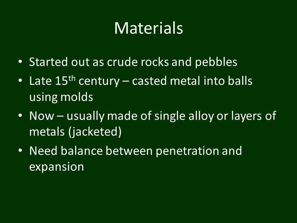 Materials Started out as crude rocks and pebbles Late 15 th century – casted metal into balls using molds Now – usually made of single alloy or layers of metals (jacketed) Need balance between penetration and expansion