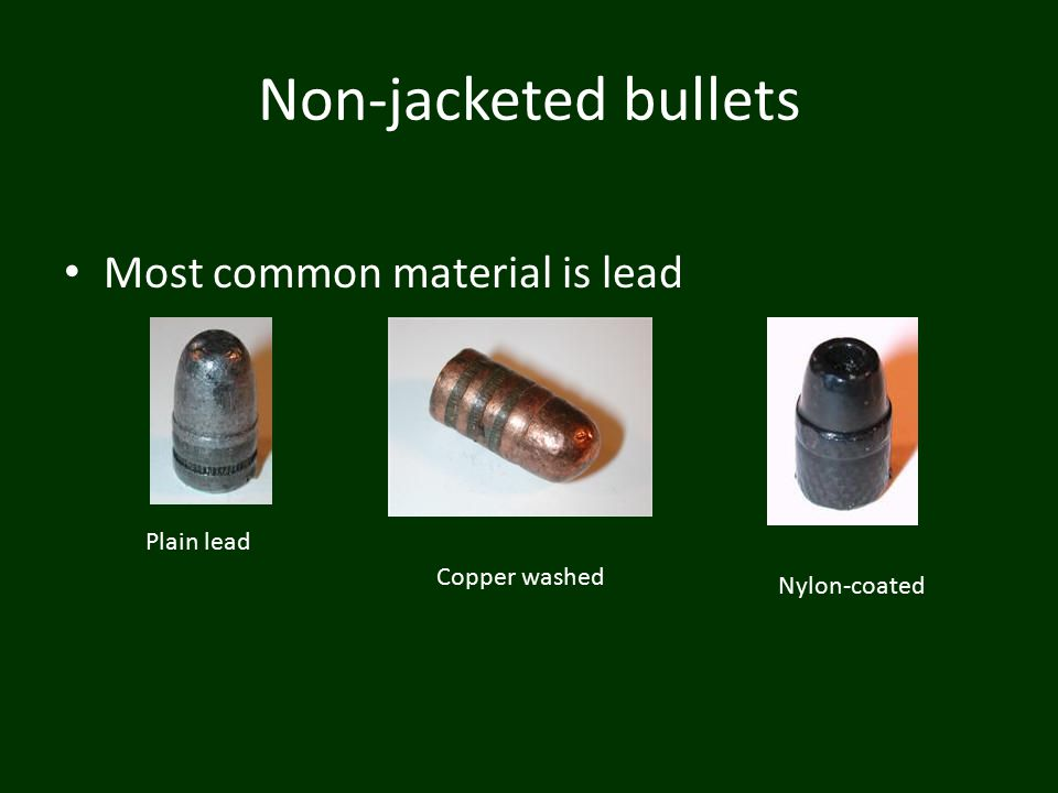 Non-jacketed bullets Most common material is lead Plain lead Copper washed Nylon-coated