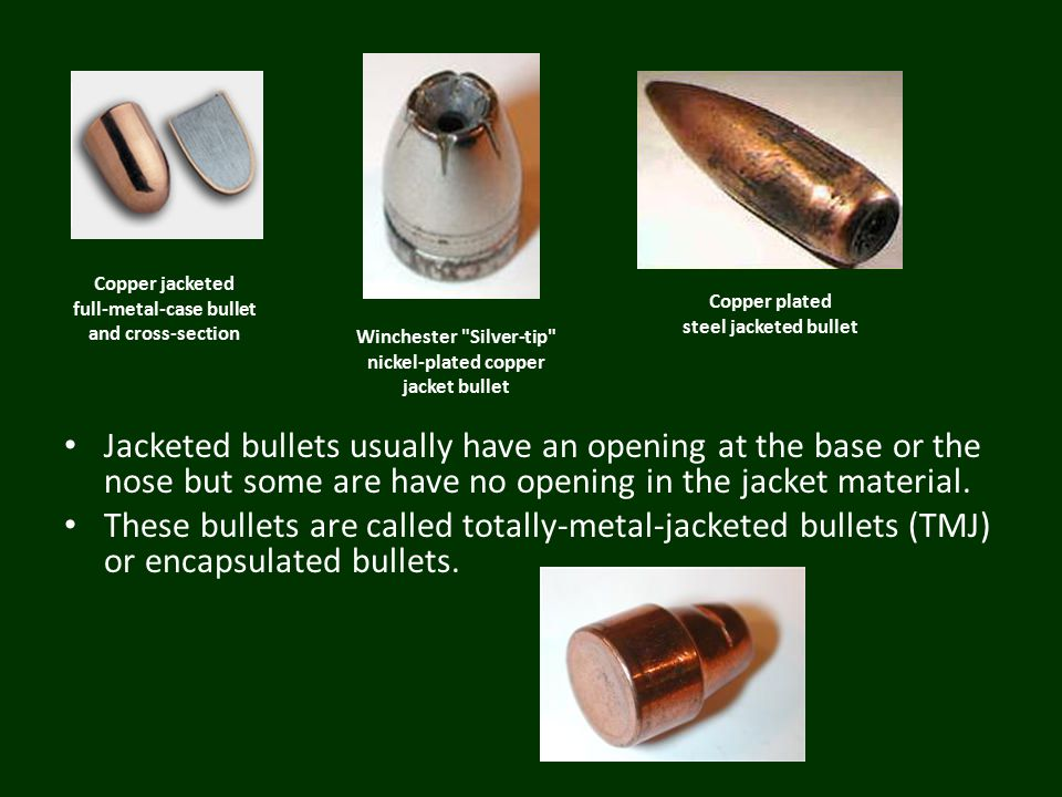 Copper jacketed full-metal-case bullet and cross-section Winchester Silver-tip nickel-plated copper jacket bullet Copper plated steel jacketed bullet Jacketed bullets usually have an opening at the base or the nose but some are have no opening in the jacket material.