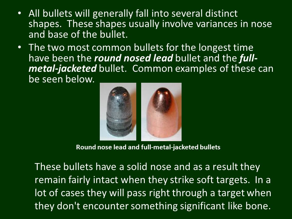 All bullets will generally fall into several distinct shapes. These shapes usually involve variances in nose and base of the bullet. The two most comm