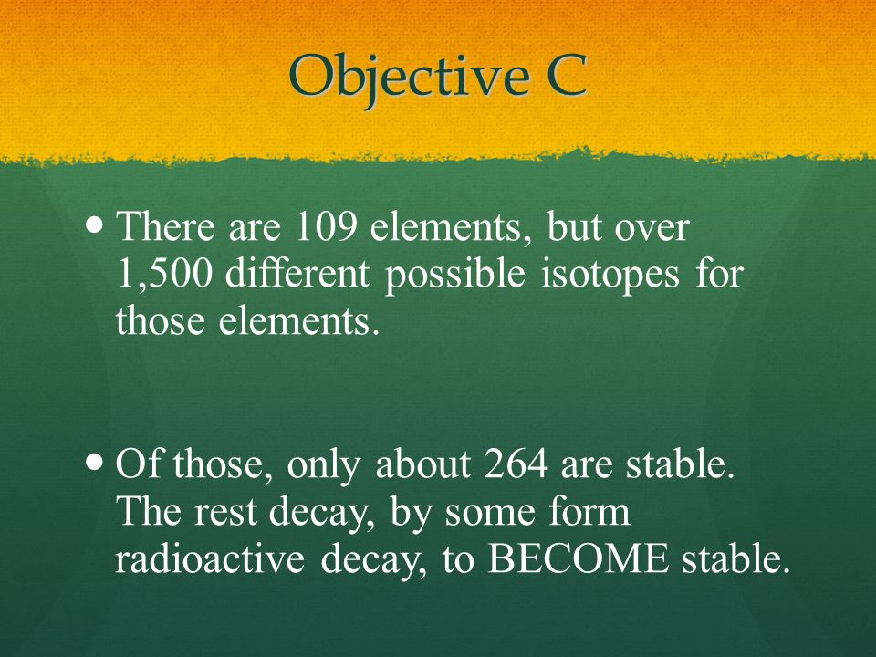 Objective C There are 109 elements, but over 1,500 different possible isotopes for those elements.