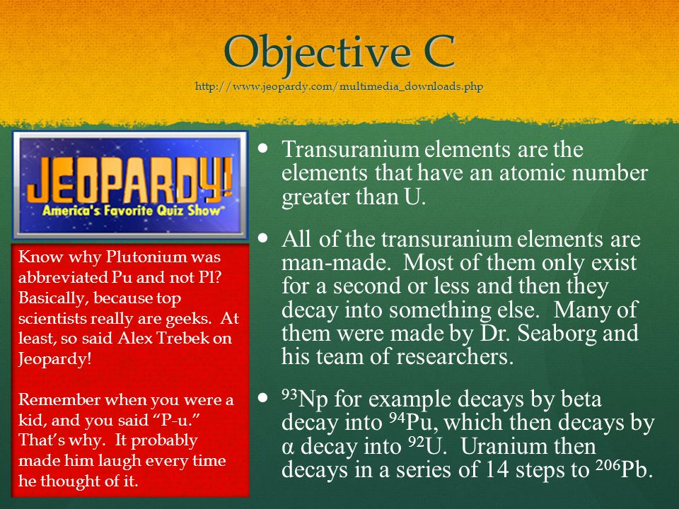Objective C http://www.jeopardy.com/multimedia_downloads.php Transuranium elements are the elements that have an atomic number greater than U.