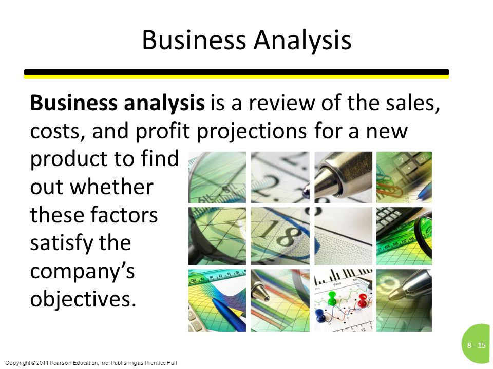 8 -15 Copyright © 2011 Pearson Education, Inc. Publishing as Prentice Hall Business Analysis Business analysis is a review of the sales, costs, and pr