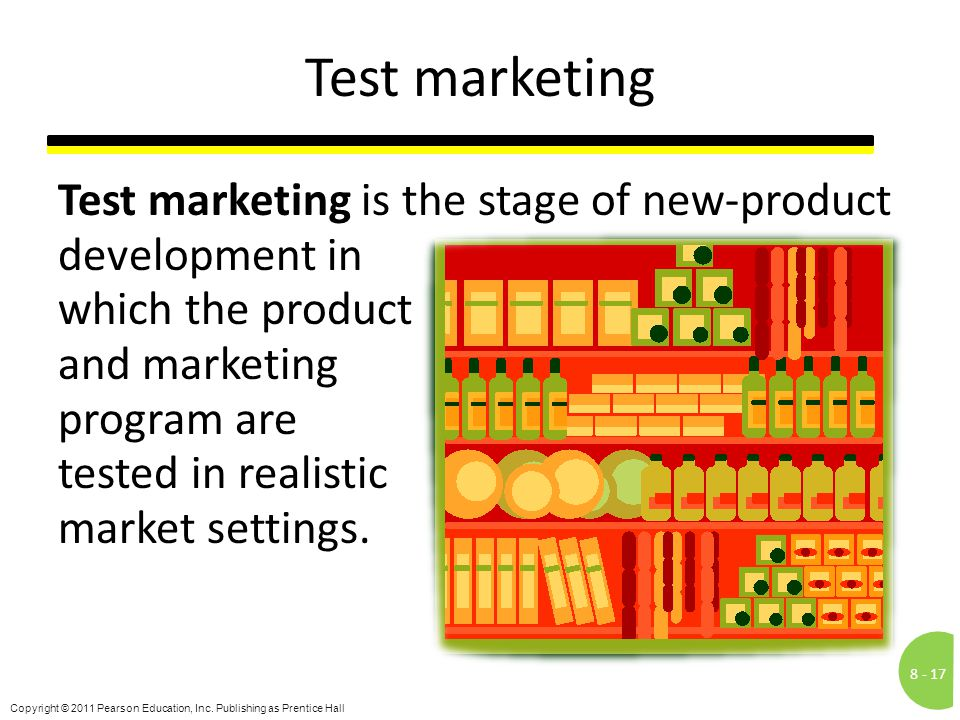 8 -17 Copyright © 2011 Pearson Education, Inc. Publishing as Prentice Hall Test marketing Test marketing is the stage of new-product development in wh