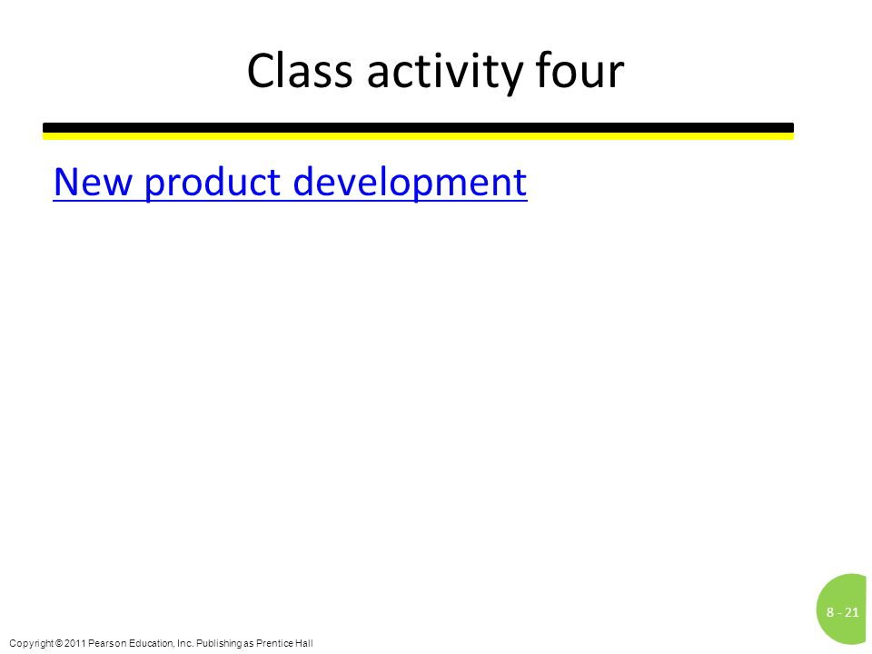 8 -21 Copyright © 2011 Pearson Education, Inc. Publishing as Prentice Hall Class activity four New product development